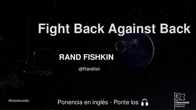 @Randfish Fight Back Against Back RAND FISHKIN #theinbounder Ponencia en inglés - Ponte los