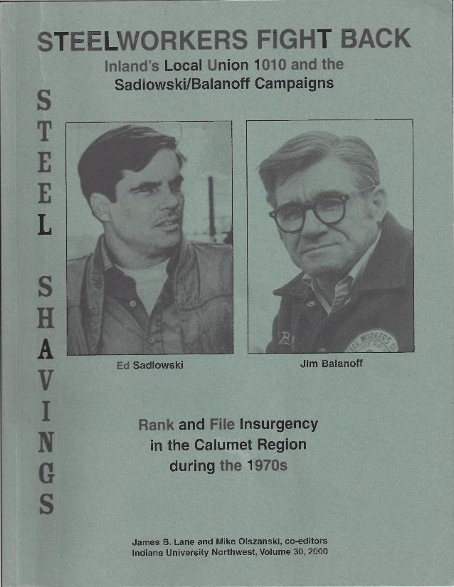STEELWORKERS FIGHT BACK s T E E L s H A v I N G s Inland's Local Union 1010 and the Sadlowski/Balanoff Campaigns Ed Sadlow...