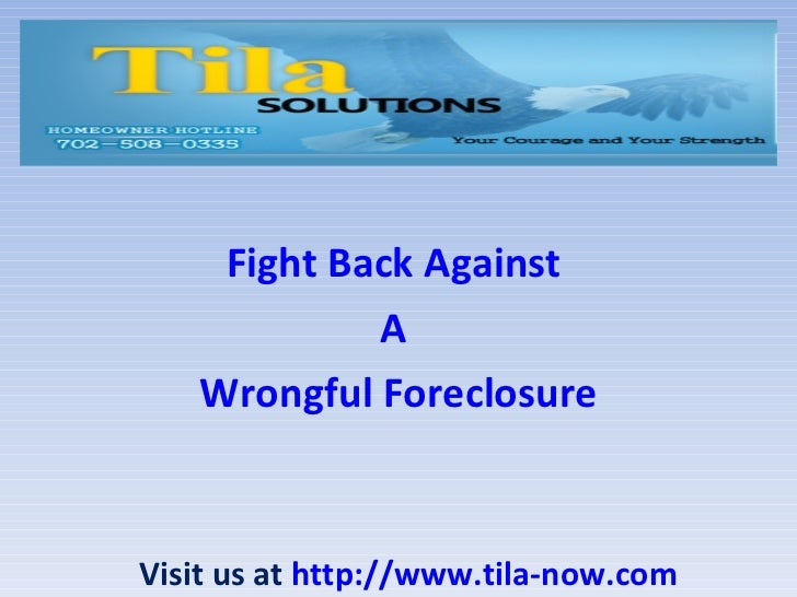 Fight Back Against  A  Wrongful Foreclosure Visit us at  http://www.tila-now.com