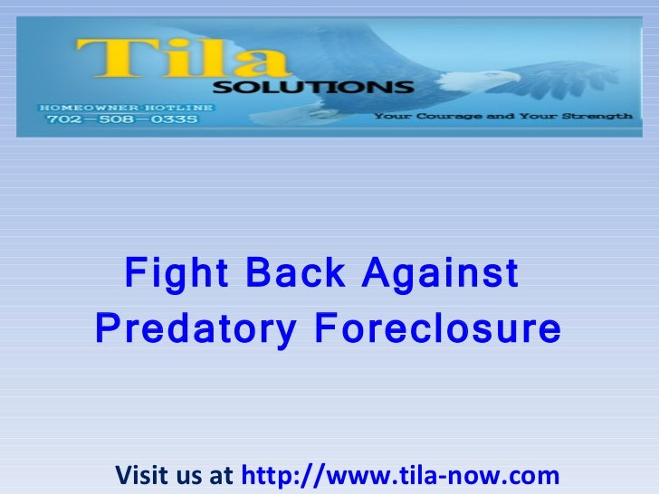 Fight Back Against  Predatory Foreclosure Visit us at  http://www.tila-now.com