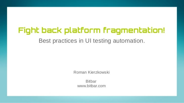 Fight back platform fragmentation!    Best practices in UI testing automation.                 Roman Kierzkowski          ...