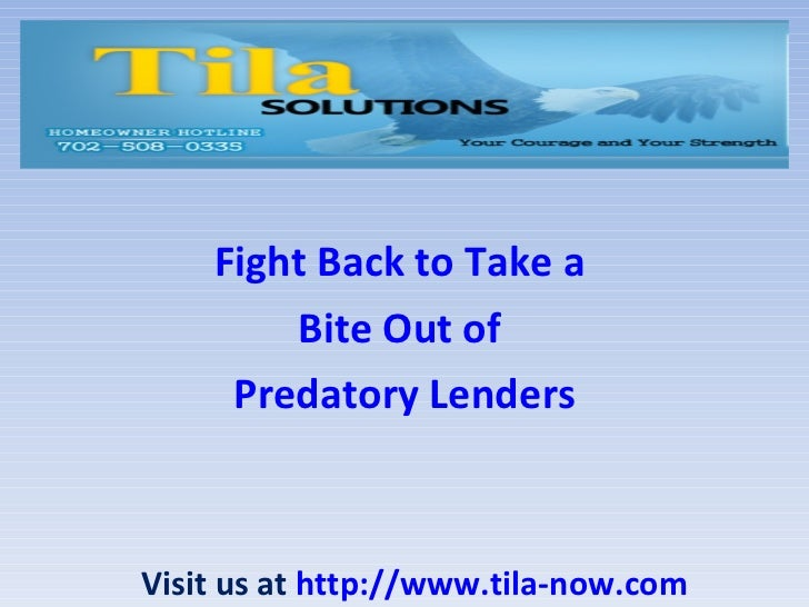 Fight Back to Take a  Bite Out of  Predatory Lenders Visit us at  http://www.tila-now.com