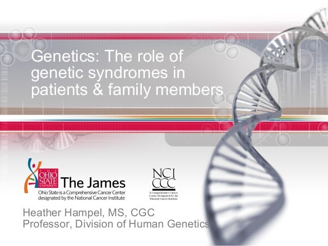 Genetics: The role of genetic syndromes in patients & family members Heather Hampel, MS, CGC Professor, Division of Human ...