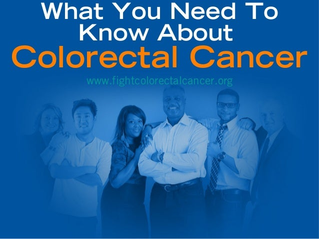 What You Need To   Know AboutColorectal Cancer    www.fightcolorectalcancer.org