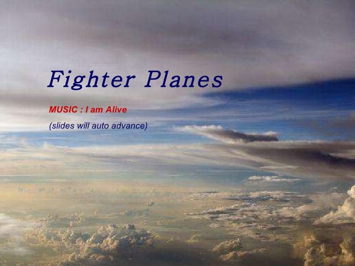 Fighter Planes MUSIC : I am Alive (slides will auto advance)