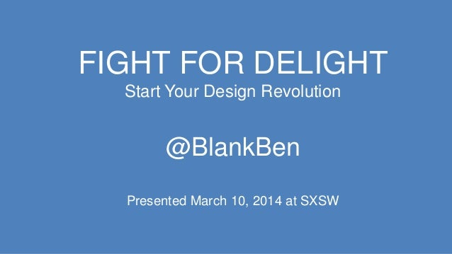 FIGHT FOR DELIGHT Start Your Design Revolution @BlankBen Presented March 10, 2014 at SXSW
