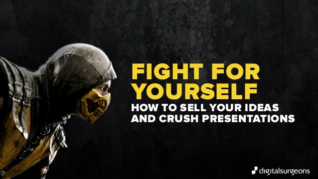 FIGHT FOR YOURSELF HOW TO SELL YOUR IDEAS AND CRUSH PRESENTATIONS