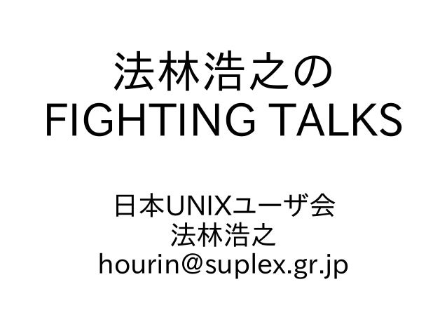 法林浩之の FIGHTING TALKS 日本UNIXユーザ会 法林浩之 hourin@suplex.gr.jp