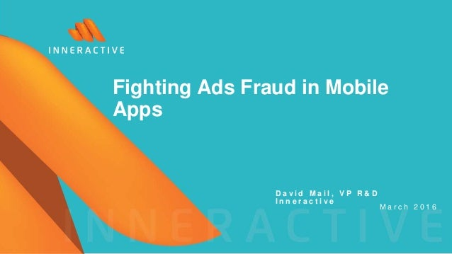 D a v i d M a i l , V P R & D I n n e r a c t i v e M a r c h 2 0 1 6 Fighting Ads Fraud in Mobile Apps