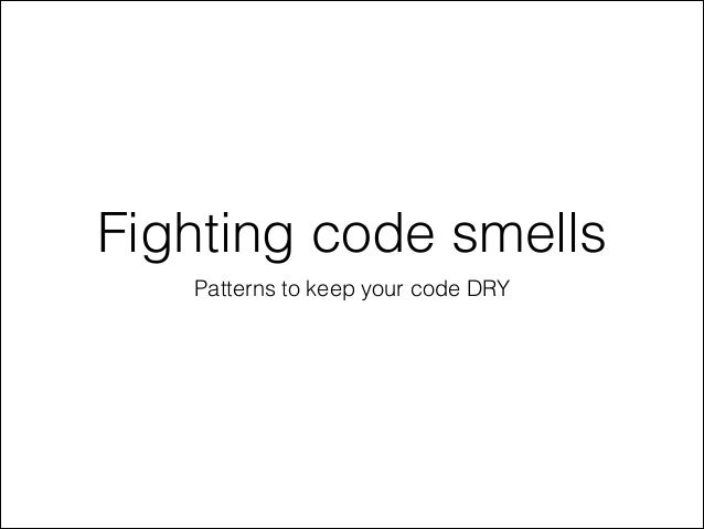 Fighting code smells Patterns to keep your code DRY
