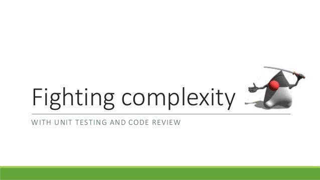 Fighting complexity WITH UNIT TESTING AND CODE REVIEW