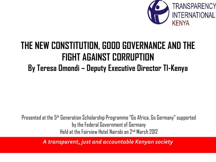 THE NEW CONSTITUTION, GOOD GOVERNANCE AND THE          FIGHT AGAINST CORRUPTION   By Teresa Omondi – Deputy Executive Dire...