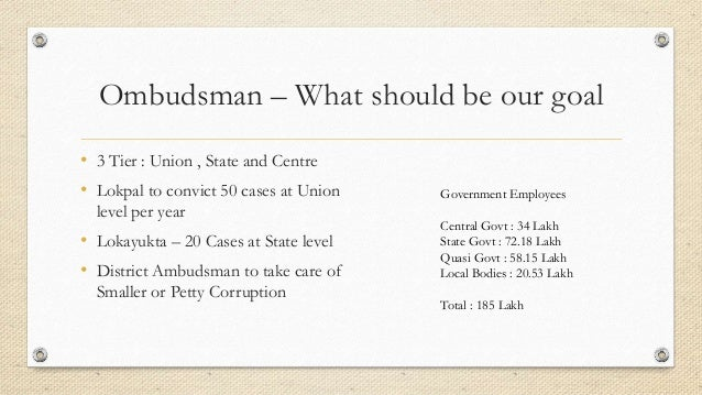 Ombudsman – What should be our goal • 3 Tier : Union , State and Centre • Lokpal to convict 50 cases at Union level per ye...