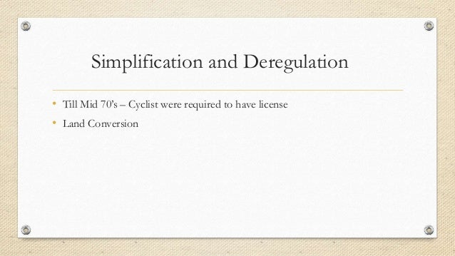Simplification and Deregulation • Till Mid 70's – Cyclist were required to have license • Land Conversion