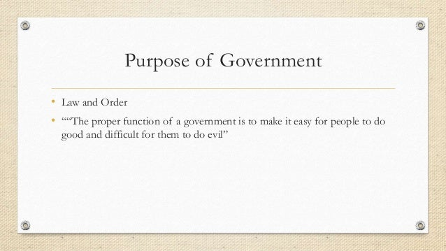 """Purpose of Government • Law and Order • """"""""The proper function of a government is to make it easy for people to do good and..."""