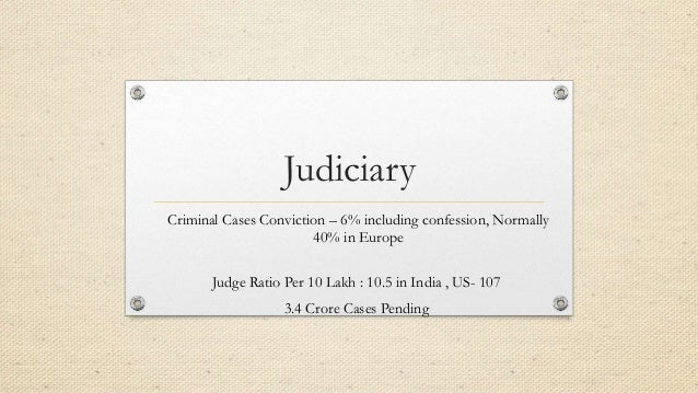 Judiciary Criminal Cases Conviction – 6% including confession, Normally 40% in Europe Judge Ratio Per 10 Lakh : 10.5 in In...