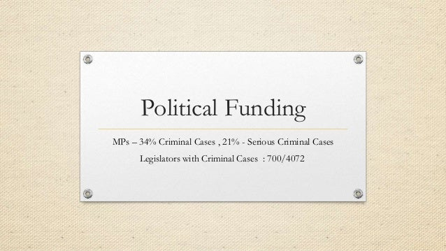 Political Funding MPs – 34% Criminal Cases , 21% - Serious Criminal Cases Legislators with Criminal Cases : 700/4072