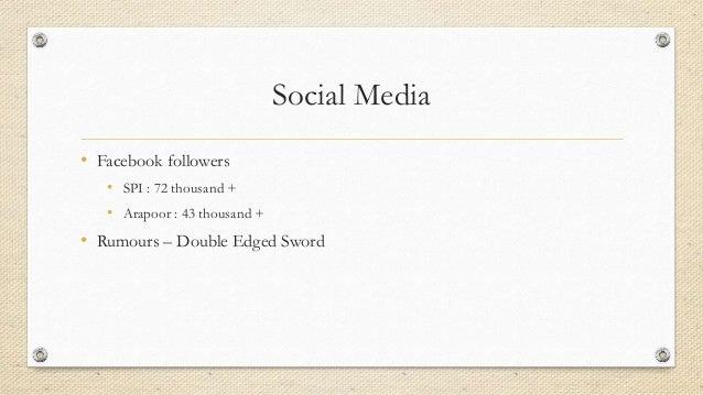 Social Media • Facebook followers • SPI : 72 thousand + • Arapoor : 43 thousand + • Rumours – Double Edged Sword