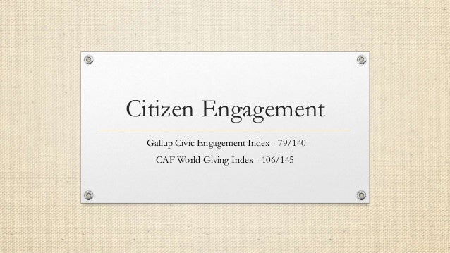 Citizen Engagement Gallup Civic Engagement Index - 79/140 CAF World Giving Index - 106/145