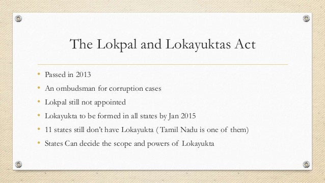 The Lokpal and Lokayuktas Act • Passed in 2013 • An ombudsman for corruption cases • Lokpal still not appointed • Lokayukt...