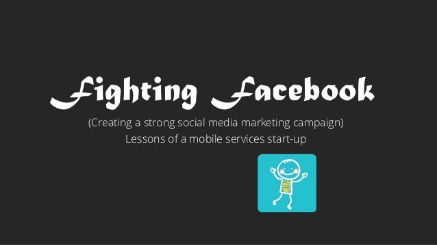Fighting Facebook  (Creating a strong social media marketing campaign)  Lessons of a mobile services start-up