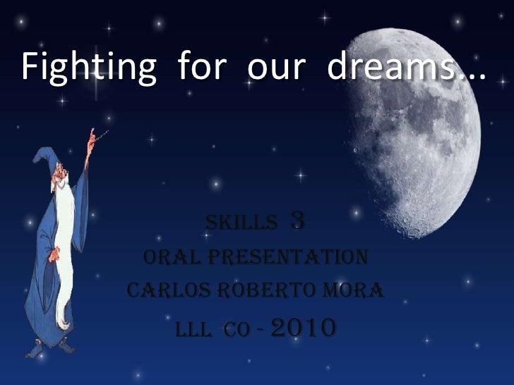 Fighting  for  our  dreams...<br />Skills  3<br />Oral Presentation<br />Carlos Roberto Mora<br />lll  CO - 2010<br />