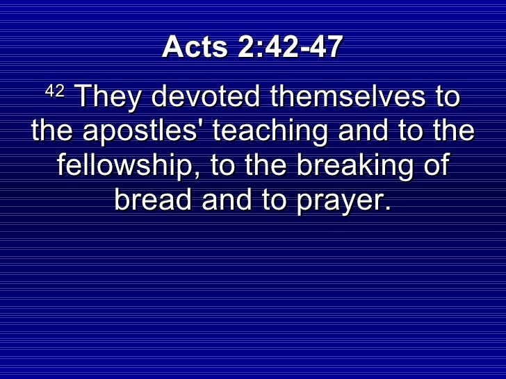 Acts 2:42-47  42    They devoted themselves to the apostles' teaching and to the   fellowship, to the breaking of        b...
