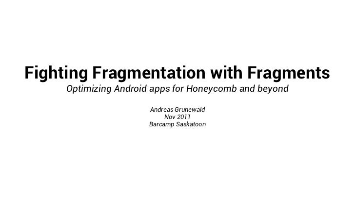 Fighting Fragmentation with Fragments     Optimizing Android apps for Honeycomb and beyond                      Andreas Gr...