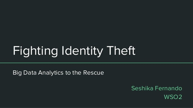 Fighting Identity Theft Big Data Analytics to the Rescue Seshika Fernando WSO2
