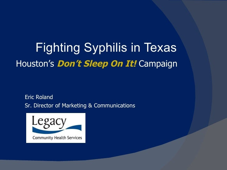 Fighting Syphilis in Texas Houston's  Don't Sleep On It!   Campaign Eric Roland Sr. Director of Marketing & Communications