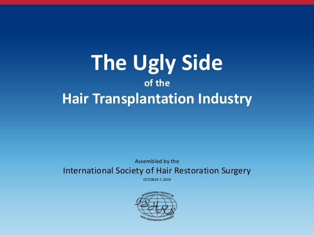 The Ugly Side of the Hair Transplantation Industry Assembled by the International Society of Hair Restoration Surgery OCTO...