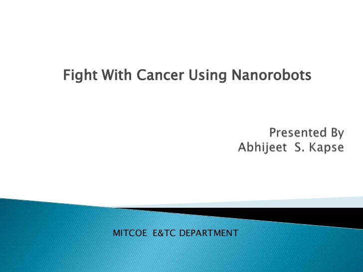 nanorobots in cancer treatment One of the difficulties of cancer treatments is specificity – attacking the cancerous cells without affecting normal cells in the body the nanorobots however were completely safe to non-cancerous cells.
