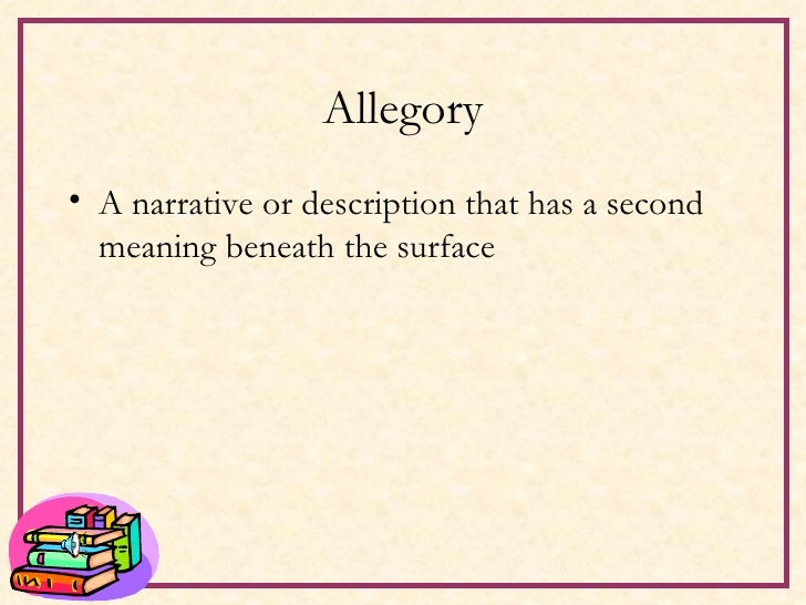 Allegory <ul><li>A narrative or description that has a second meaning beneath the surface </li></ul>
