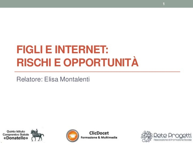 FIGLI E INTERNET: RISCHI E OPPORTUNITÀ Relatore: Elisa Montalenti 1