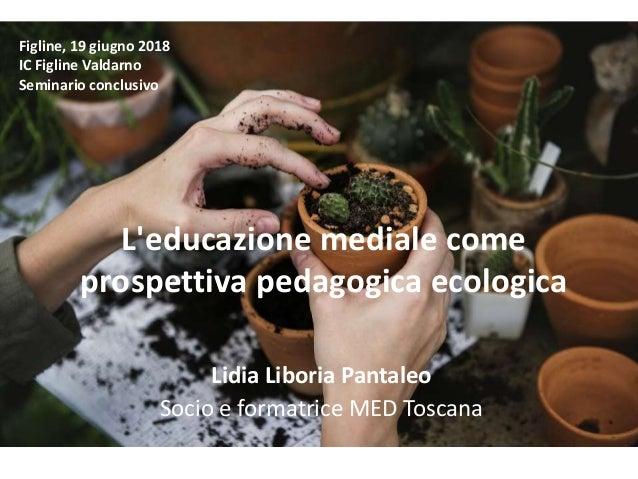 L'educazione mediale come prospettiva pedagogica ecologica Lidia Liboria Pantaleo Socio e formatrice MED Toscana Figline, ...