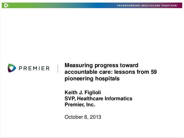 Measuring progress toward accountable care: lessons from 59 pioneering hospitals Keith J. Figlioli SVP, Healthcare Informa...