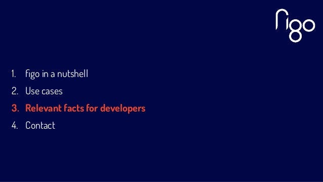 1. figo in a nutshell 2. Use cases 3. Relevant facts for developers 4. Contact