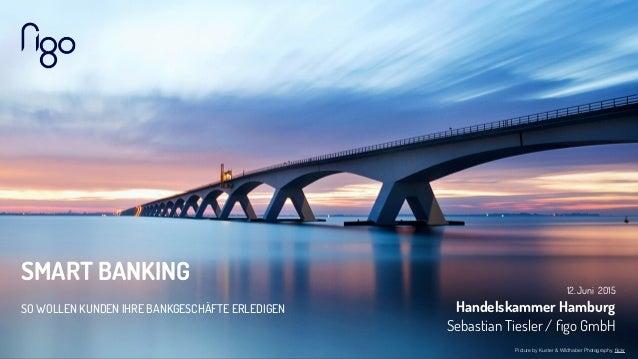 SMART BANKING SO WOLLEN KUNDEN IHRE BANKGESCHÄFTE ERLEDIGEN 12. Juni 2015 Handelskammer Hamburg Sebastian Tiesler / figo G...
