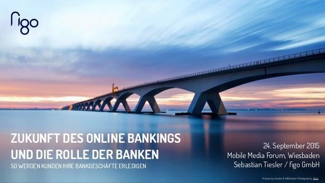 ZUKUNFT DES ONLINE BANKINGS UND DIE ROLLE DER BANKEN SO WERDEN KUNDEN IHRE BANKGESCHÄFTE ERLEDIGEN 24. September 2015 Mobi...
