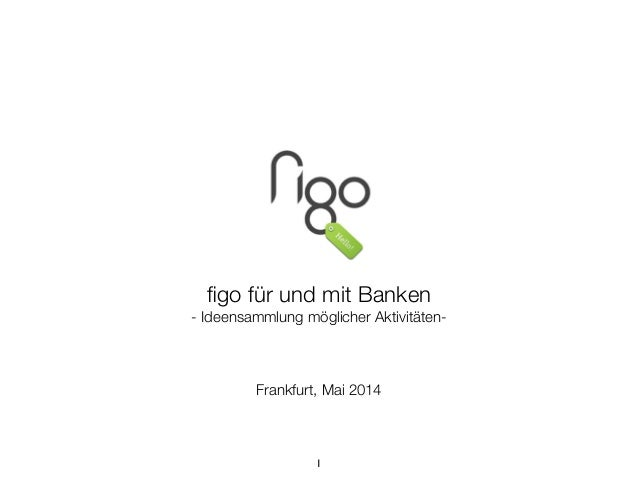 ! ! ! ! ! ! ! figo für und mit Banken - Ideensammlung möglicher Aktivitäten- ! ! Frankfurt, Mai 2014 1