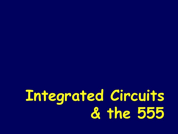 Integrated Circuits & the 555