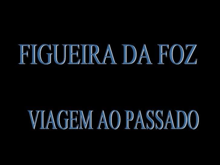 FIGUEIRA DA FOZ VIAGEM AO PASSADO