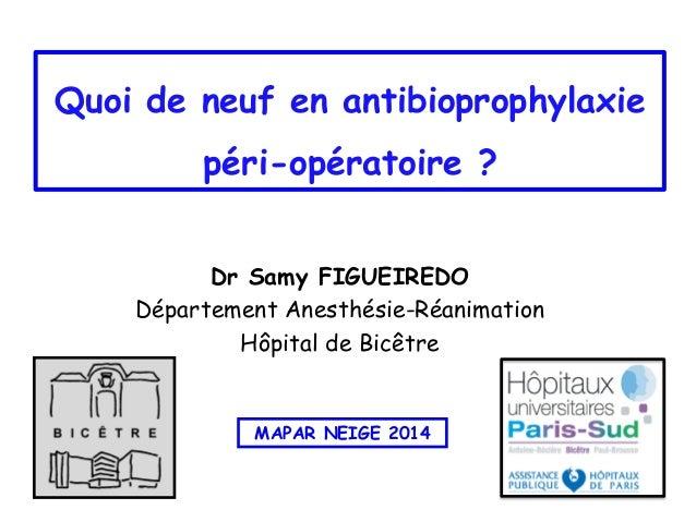 Quoi de neuf en antibioprophylaxie péri-opératoire ? Dr Samy FIGUEIREDO Département Anesthésie-Réanimation Hôpital de Bicê...