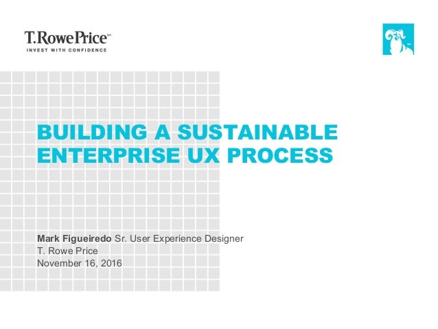 BUILDING A SUSTAINABLE ENTERPRISE UX PROCESS Mark Figueiredo Sr. User Experience Designer T. Rowe Price November 16, 2016