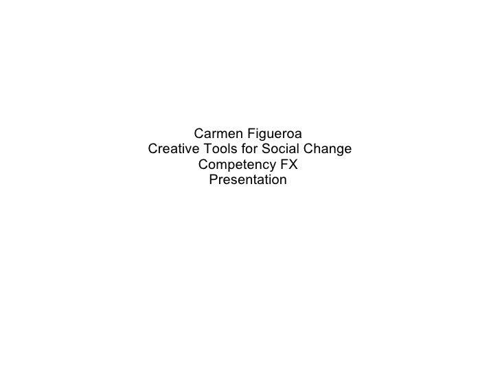 Carmen Figueroa  Creative Tools for Social Change Competency FX  Presentation