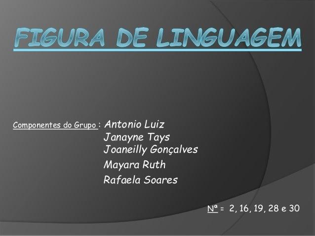 Componentes do Grupo : Antonio Luiz Janayne Tays Joaneilly Gonçalves Mayara Ruth Rafaela Soares Nª = 2, 16, 19, 28 e 30