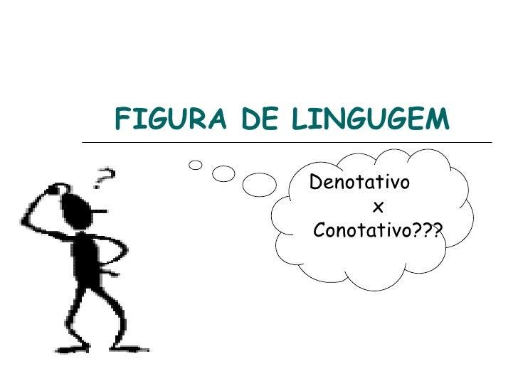 FIGURA DE LINGUGEM          Denotativo                x          Conotativo???