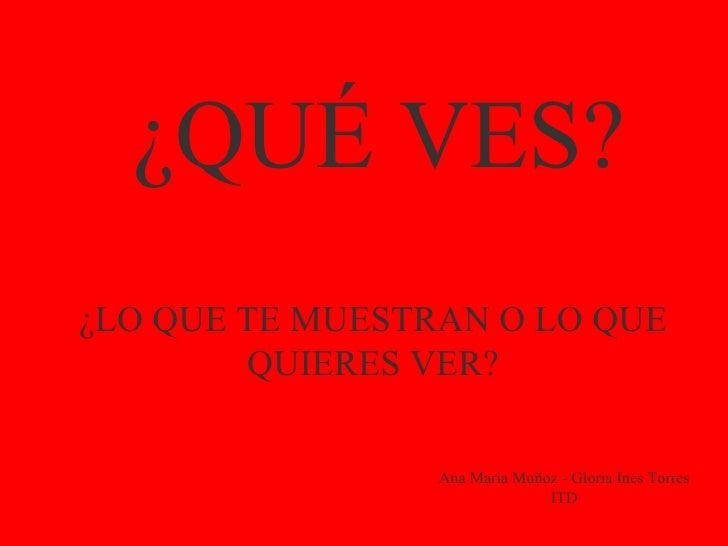 ¿QUÉ VES? ¿LO QUE TE MUESTRAN O LO QUE QUIERES VER? Ana María Muñoz - Gloria Inés Torres ITD