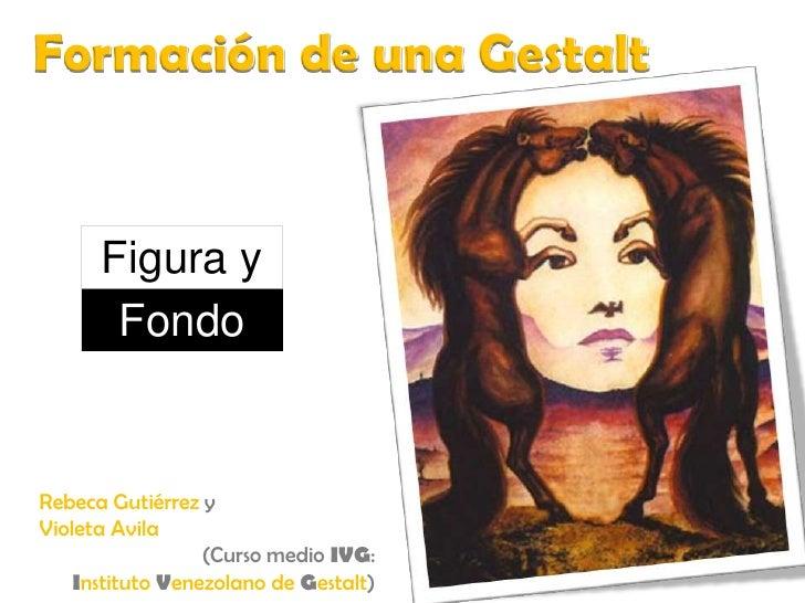 Formación de una Gestalt<br />Figura y<br />Fondo<br />Rebeca Gutiérrez y<br />Violeta Avila<br />(Curso medio IVG: <br />...