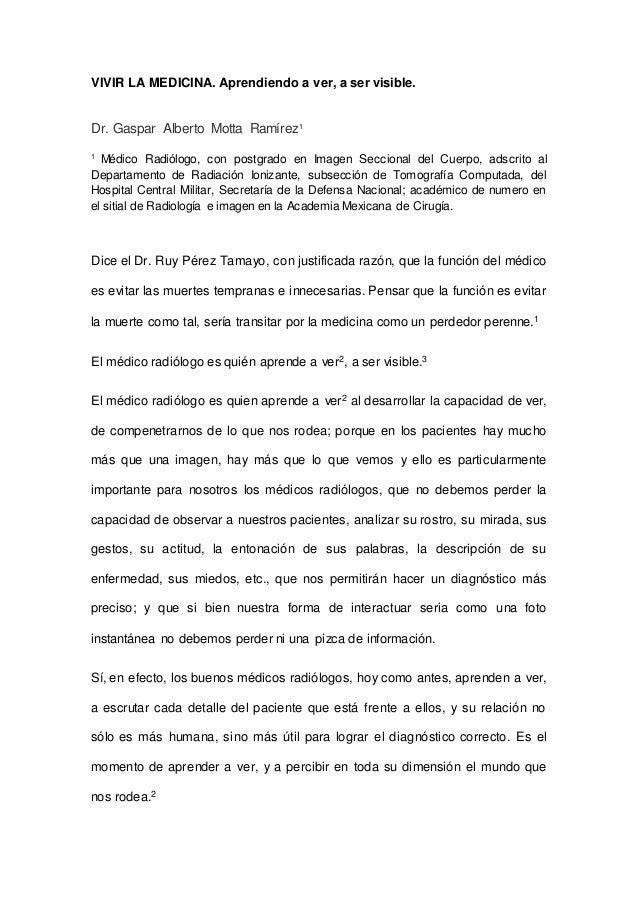 VIVIR LA MEDICINA. Aprendiendo a ver, a ser visible. Dr. Gaspar Alberto Motta Ramírez1 1 Médico Radiólogo, con postgrado e...